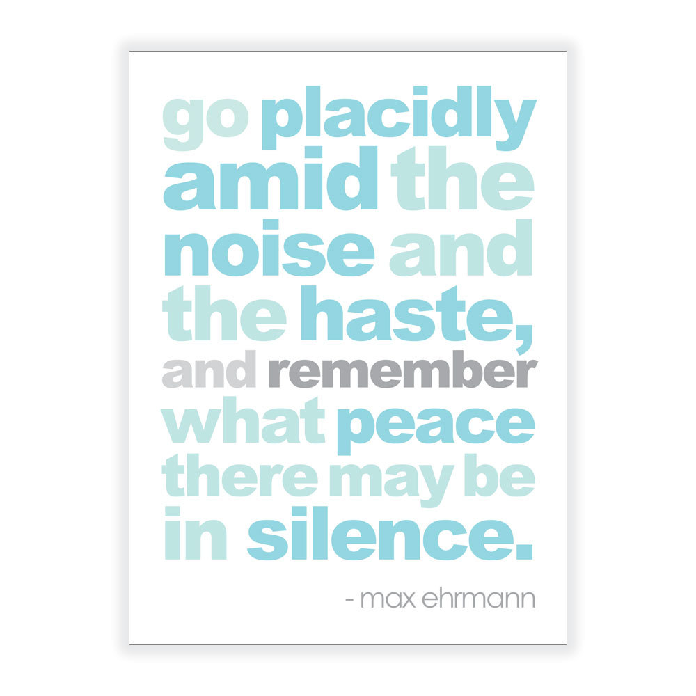 Go-placidly-amid-the-noise-and-haste-and-remember-what-peace-there-may-be-in-silence